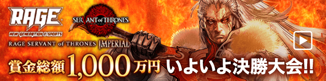 RAGE SERVANT of THRONES IMPERIAL いよいよ決勝大会開催!!
